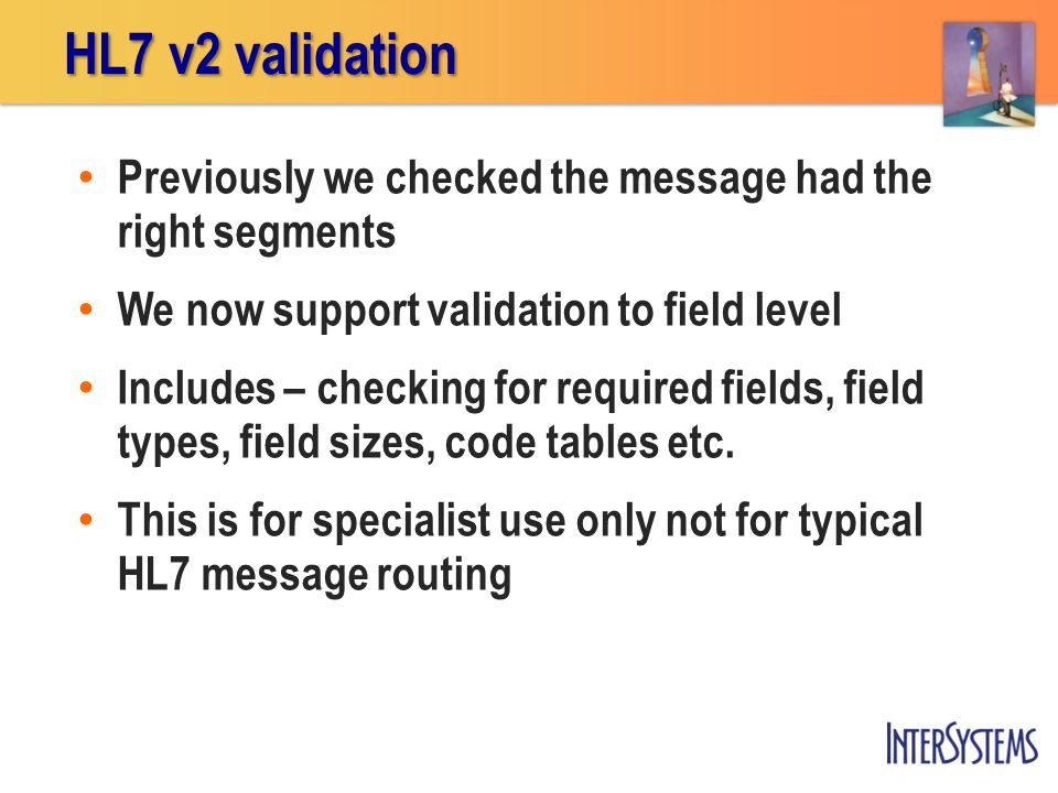 Previously we checked the message had the right segments We now support validation to field level Includes – checking for required fields, field types, field sizes, code tables etc.