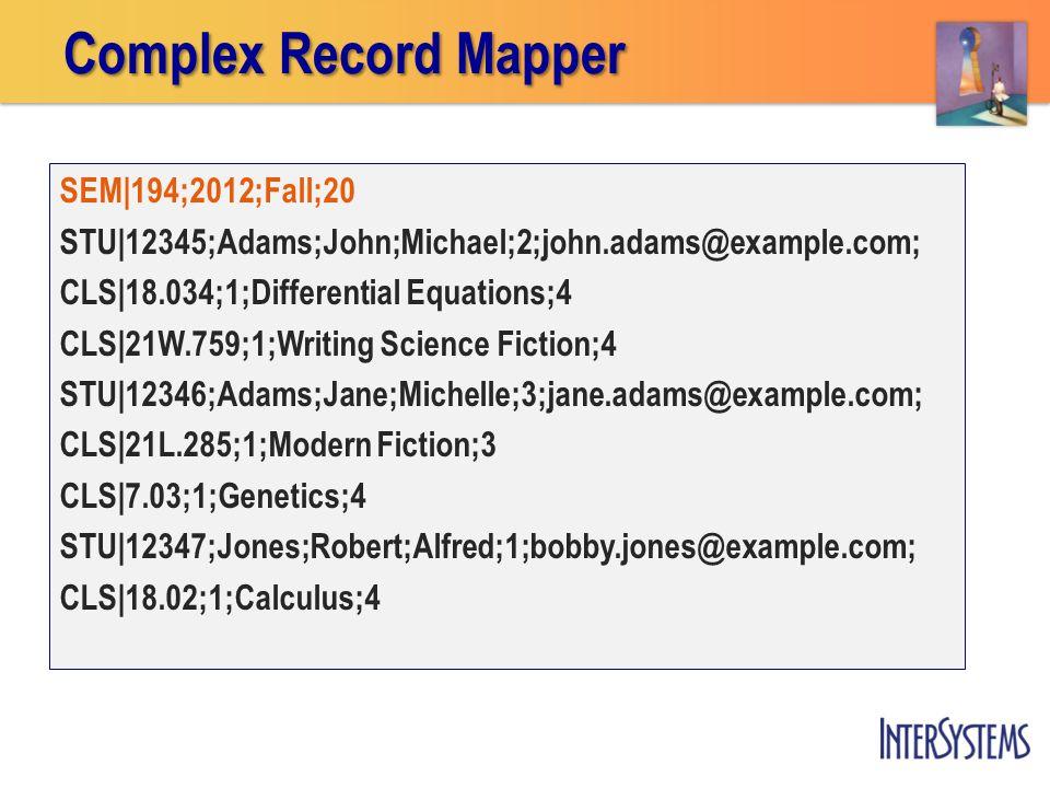 SEM|194;2012;Fall;20 STU|12345;Adams;John;Michael;2;john.adams@example.com; CLS|18.034;1;Differential Equations;4 CLS|21W.759;1;Writing Science Fiction;4 STU|12346;Adams;Jane;Michelle;3;jane.adams@example.com; CLS|21L.285;1;Modern Fiction;3 CLS|7.03;1;Genetics;4 STU|12347;Jones;Robert;Alfred;1;bobby.jones@example.com; CLS|18.02;1;Calculus;4 Complex Record Mapper