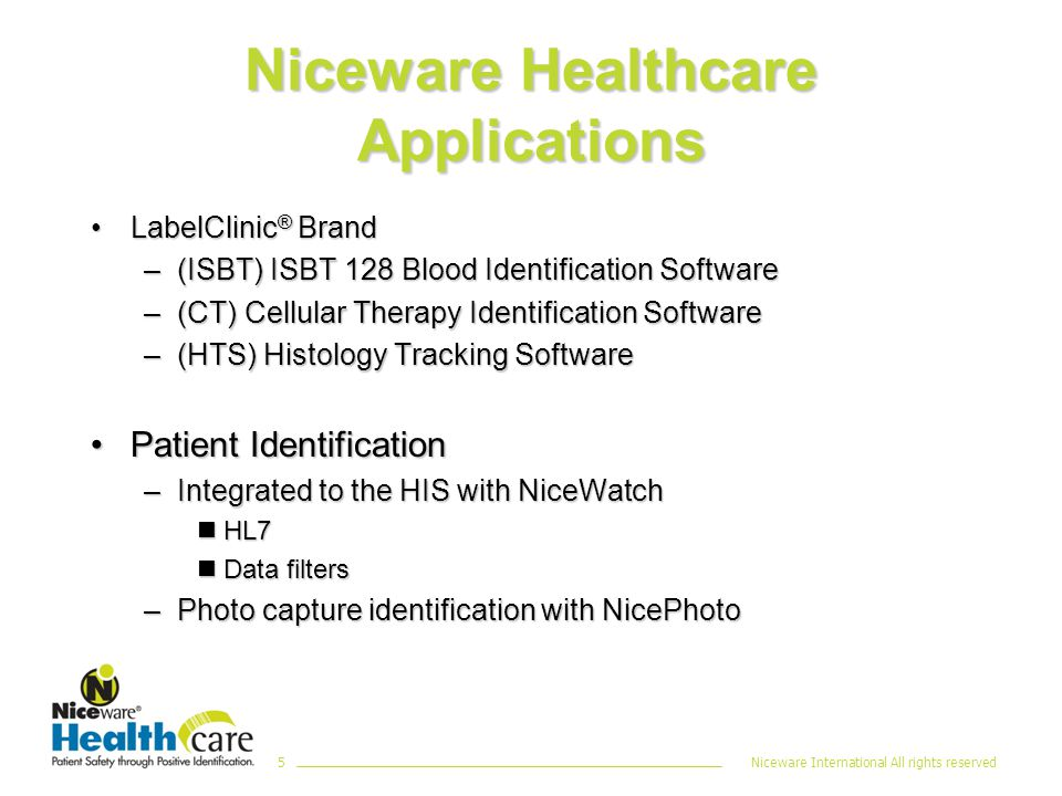 Niceware International All rights reserved5 Niceware Healthcare Applications LabelClinic ® BrandLabelClinic ® Brand –(ISBT) ISBT 128 Blood Identification Software –(CT) Cellular Therapy Identification Software –(HTS) Histology Tracking Software Patient IdentificationPatient Identification –Integrated to the HIS with NiceWatch nHL7 nData filters –Photo capture identification with NicePhoto