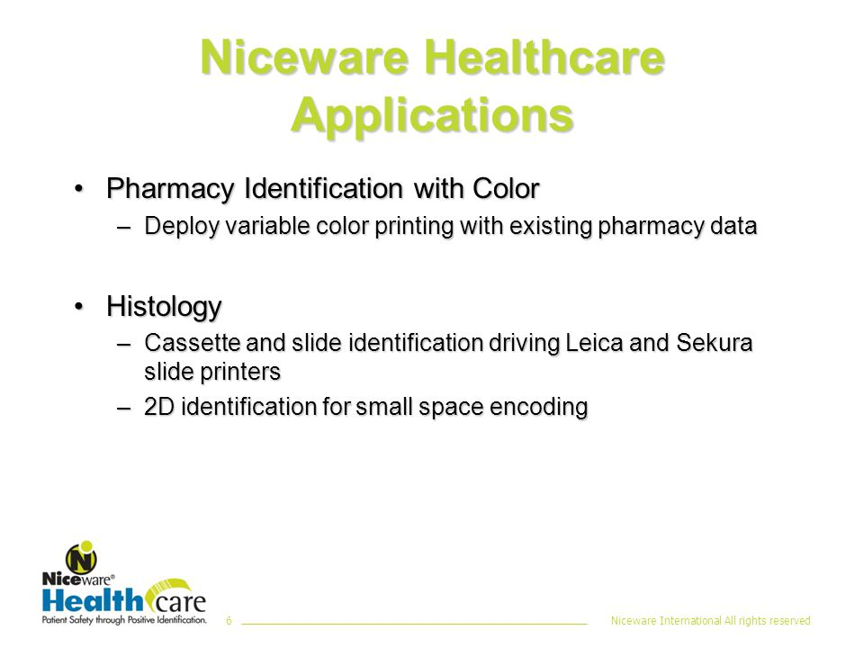 Niceware International All rights reserved6 Niceware Healthcare Applications Pharmacy Identification with ColorPharmacy Identification with Color –Deploy variable color printing with existing pharmacy data HistologyHistology –Cassette and slide identification driving Leica and Sekura slide printers –2D identification for small space encoding