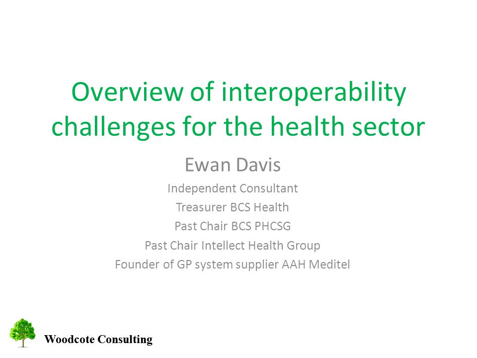 Woodcote Consulting Overview of interoperability challenges for the health sector Ewan Davis Independent Consultant Treasurer BCS Health Past Chair BCS PHCSG Past Chair Intellect Health Group Founder of GP system supplier AAH Meditel