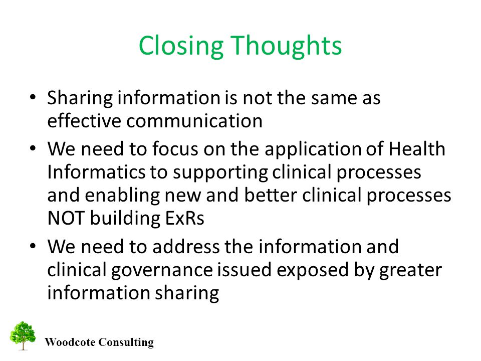 Woodcote Consulting Closing Thoughts Sharing information is not the same as effective communication We need to focus on the application of Health Informatics to supporting clinical processes and enabling new and better clinical processes NOT building ExRs We need to address the information and clinical governance issued exposed by greater information sharing