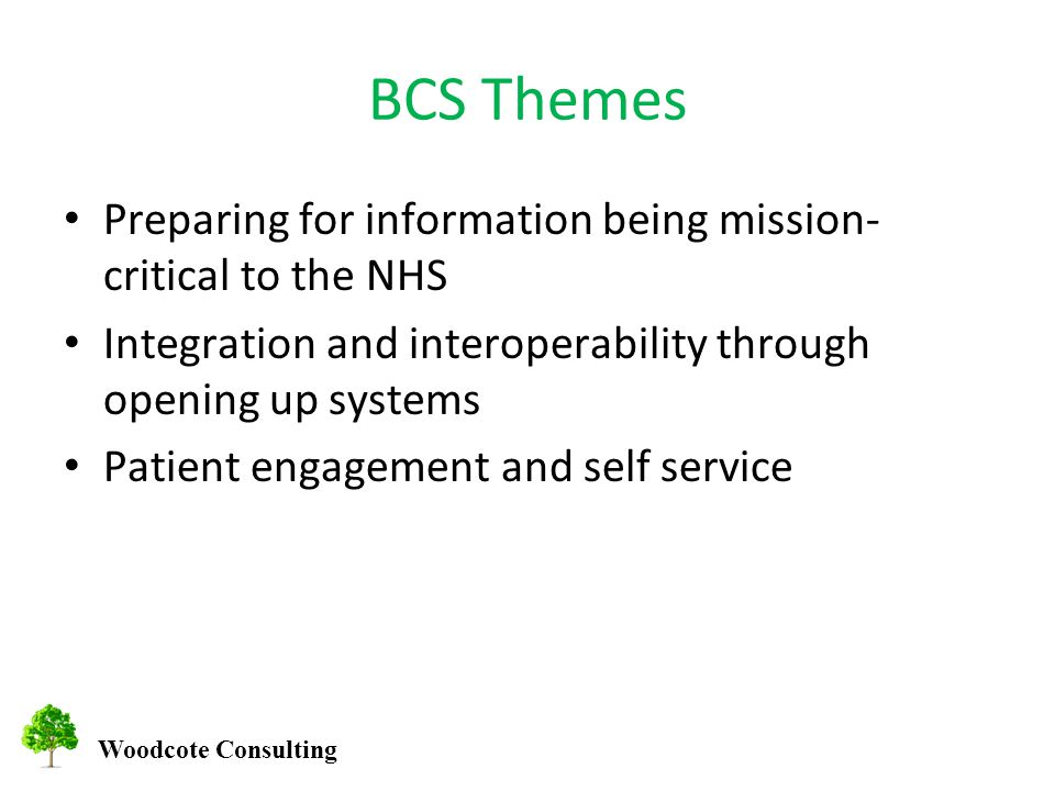 BCS Themes Preparing for information being mission- critical to the NHS Integration and interoperability through opening up systems Patient engagement and self service