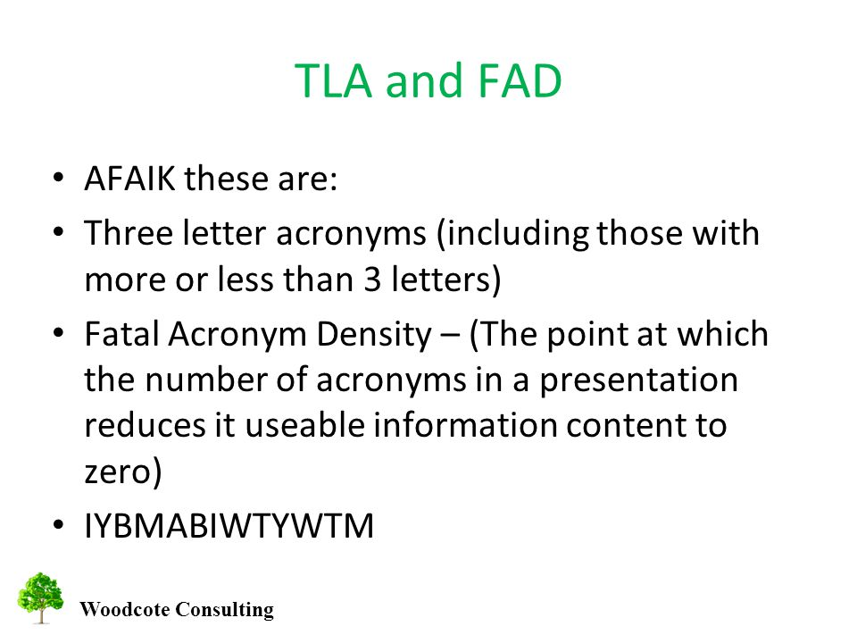 Woodcote Consulting TLA and FAD AFAIK these are: Three letter acronyms (including those with more or less than 3 letters) Fatal Acronym Density – (The