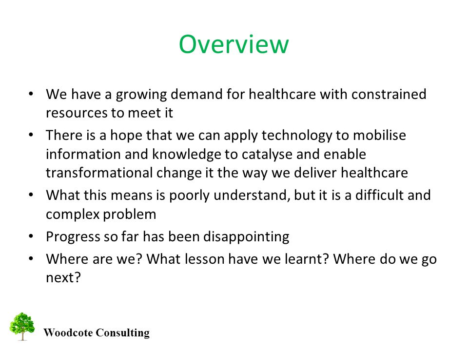 Woodcote Consulting Overview We have a growing demand for healthcare with constrained resources to meet it There is a hope that we can apply technology to mobilise information and knowledge to catalyse and enable transformational change it the way we deliver healthcare What this means is poorly understand, but it is a difficult and complex problem Progress so far has been disappointing Where are we.
