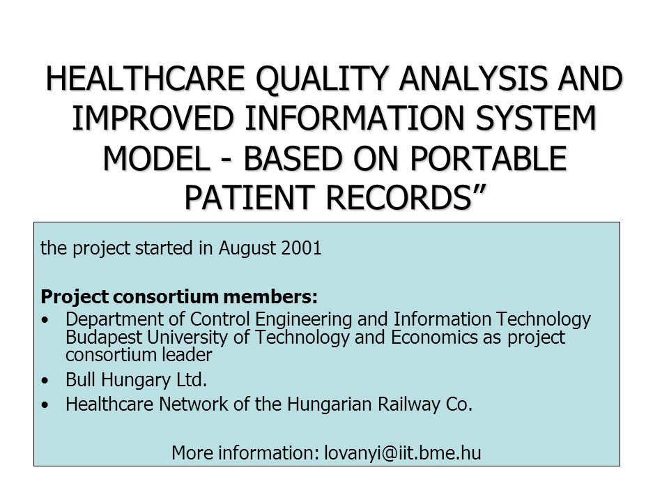 HEALTHCARE QUALITY ANALYSIS AND IMPROVED INFORMATION SYSTEM MODEL - BASED ON PORTABLE PATIENT RECORDS the project started in August 2001 Project consortium members: Department of Control Engineering and Information Technology Budapest University of Technology and Economics as project consortium leader Bull Hungary Ltd.