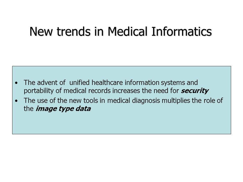 New trends in Medical Informatics The advent of unified healthcare information systems and portability of medical records increases the need for security The use of the new tools in medical diagnosis multiplies the role of the image type data