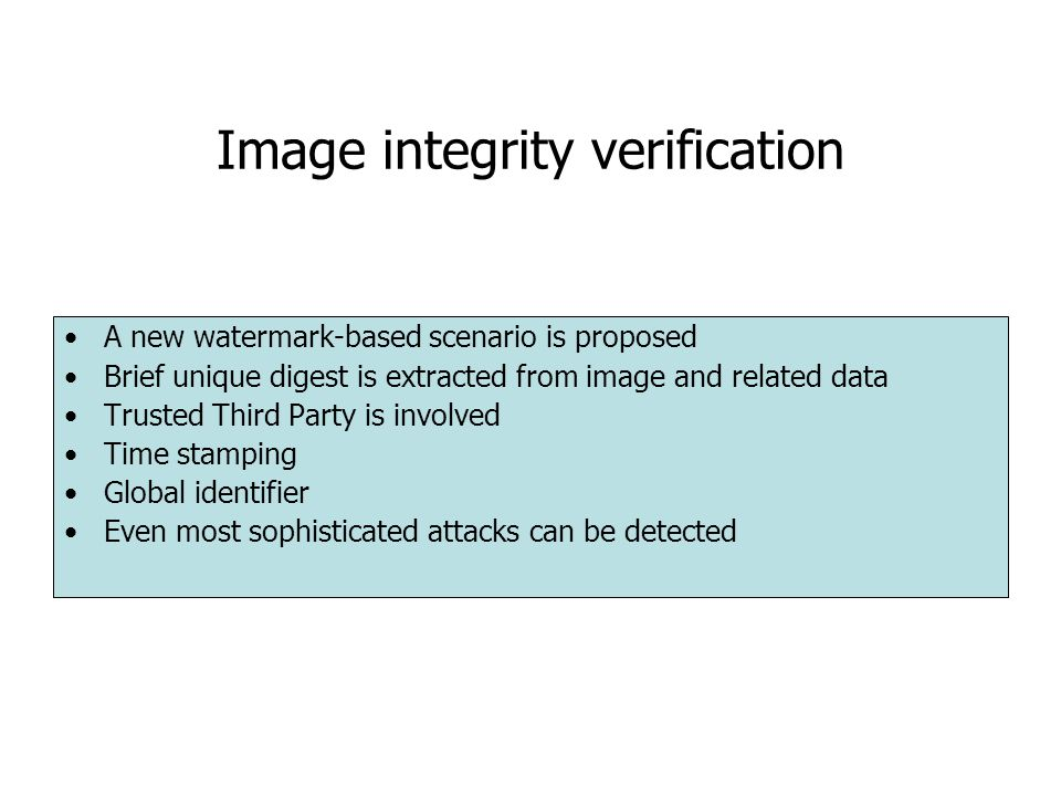 Image integrity verification A new watermark-based scenario is proposed Brief unique digest is extracted from image and related data Trusted Third Party is involved Time stamping Global identifier Even most sophisticated attacks can be detected