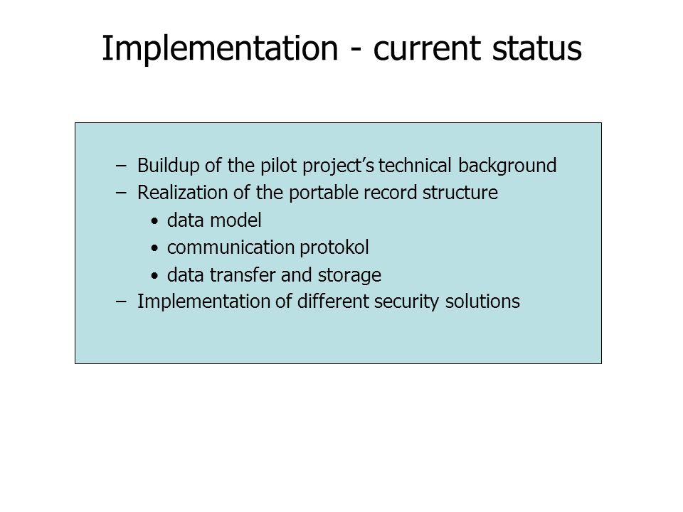 Implementation - current status –Buildup of the pilot project's technical background –Realization of the portable record structure data model communication protokol data transfer and storage –Implementation of different security solutions