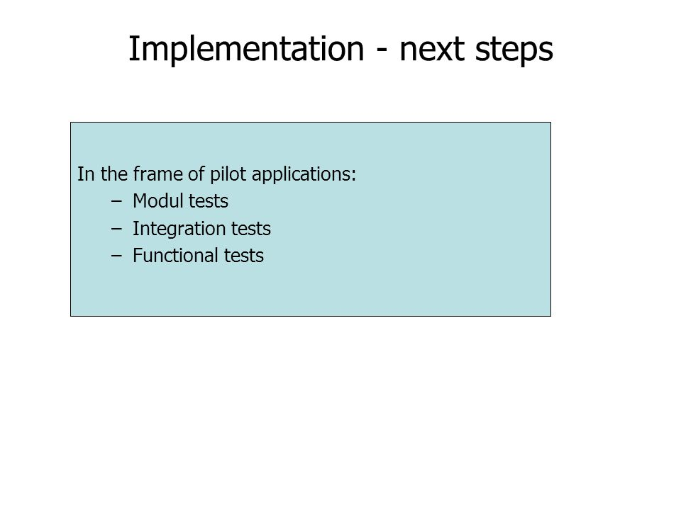 Implementation - next steps In the frame of pilot applications: –Modul tests –Integration tests –Functional tests
