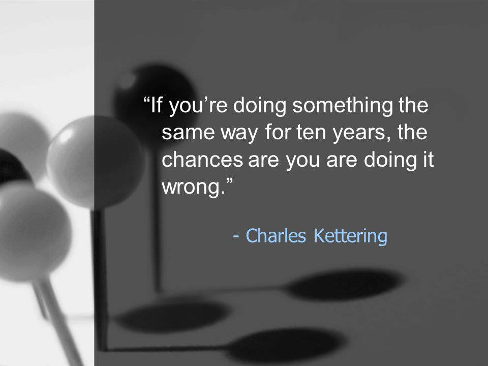 """- Charles Kettering """"If you're doing something the same way for ten years, the chances are you are doing it wrong."""""""