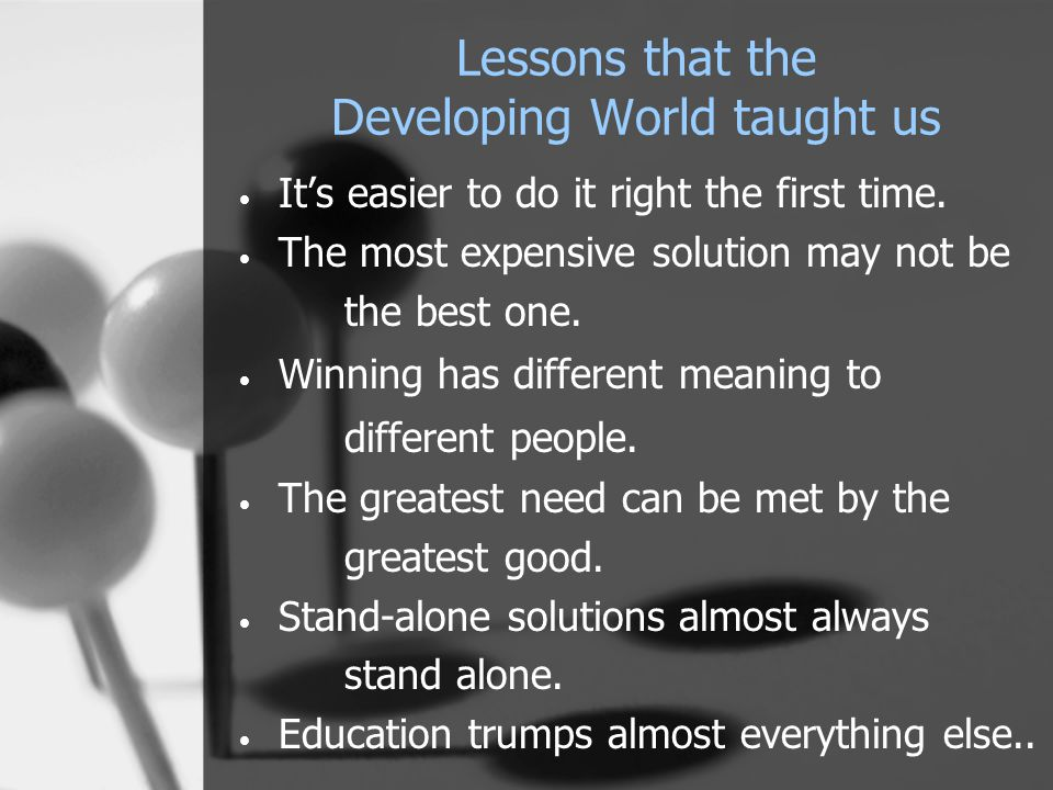 Lessons that the Developing World taught us It's easier to do it right the first time. The most expensive solution may not be the best one. Winning ha