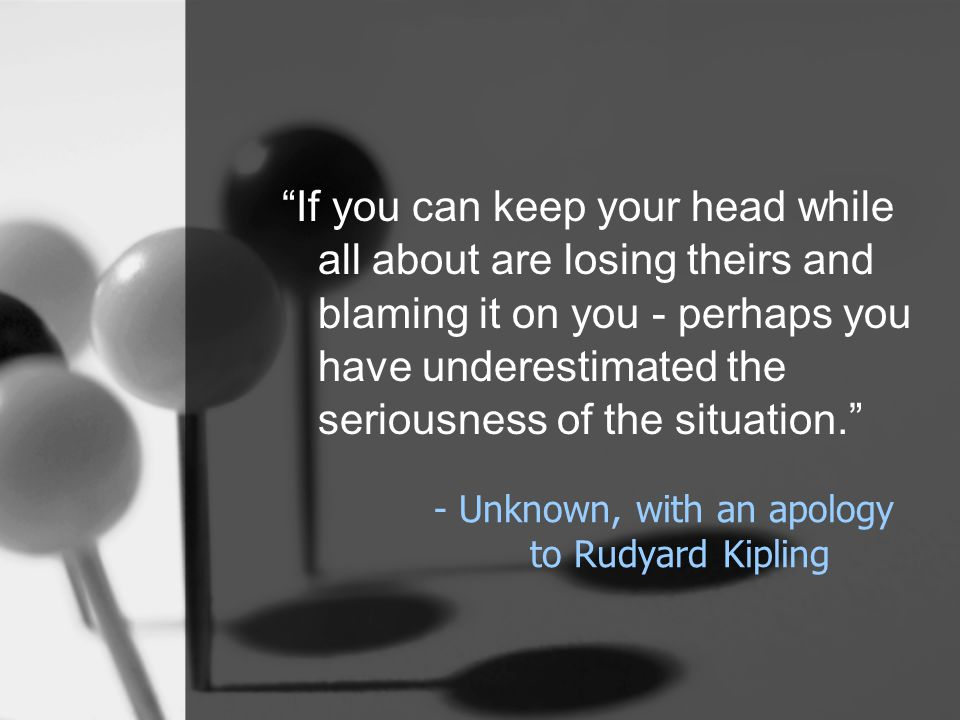 - Unknown, with an apology to Rudyard Kipling If you can keep your head while all about are losing theirs and blaming it on you - perhaps you have underestimated the seriousness of the situation.