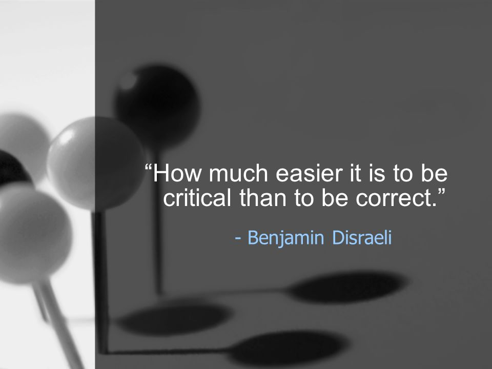 """- Benjamin Disraeli """"How much easier it is to be critical than to be correct."""""""