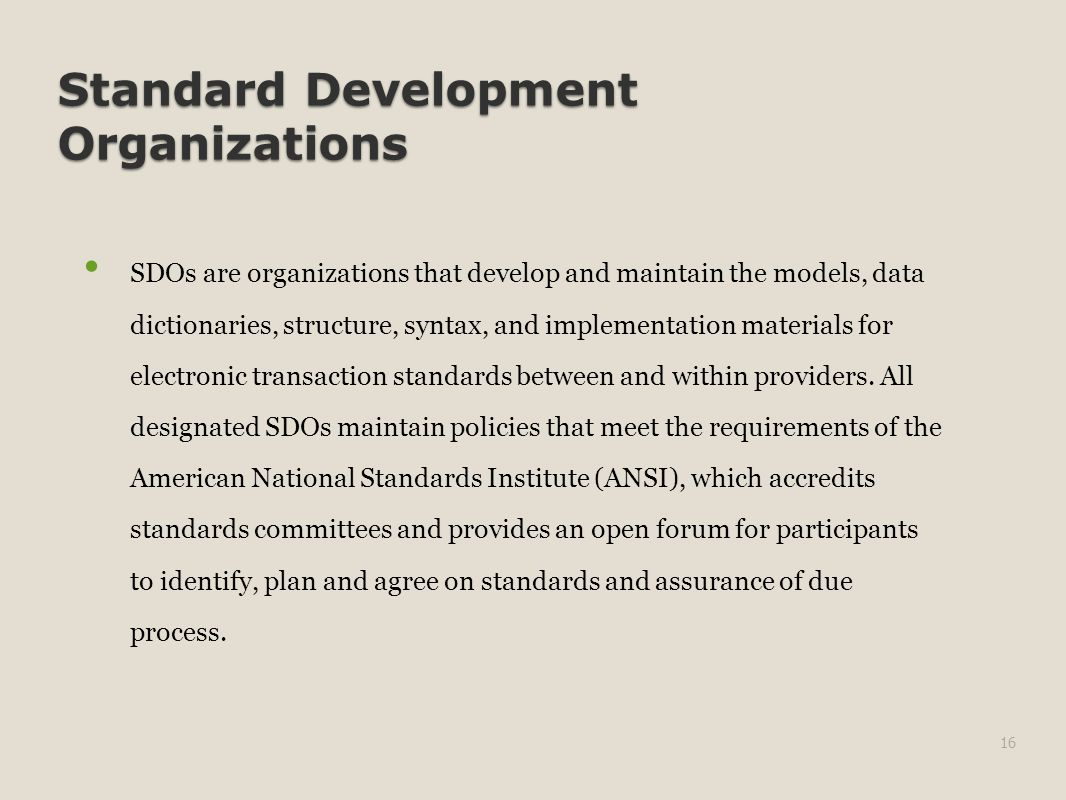 Standard Development Organizations SDOs are organizations that develop and maintain the models, data dictionaries, structure, syntax, and implementation materials for electronic transaction standards between and within providers.