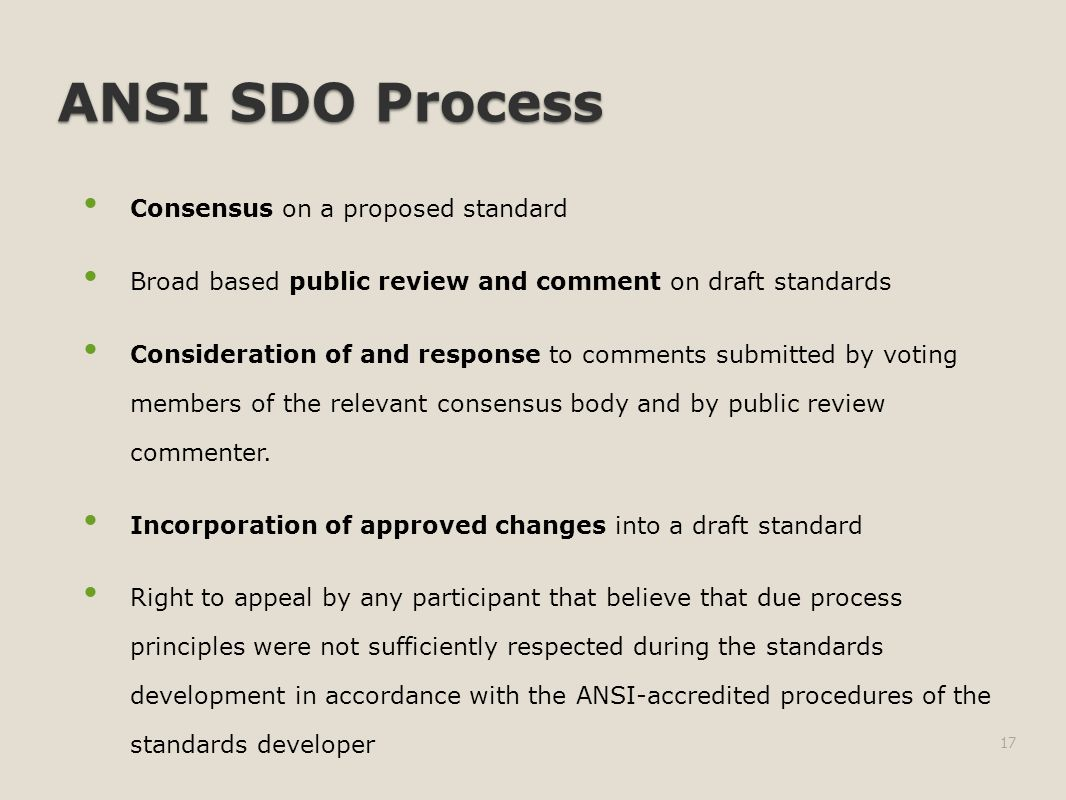 ANSI SDO Process Consensus on a proposed standard Broad based public review and comment on draft standards Consideration of and response to comments submitted by voting members of the relevant consensus body and by public review commenter.