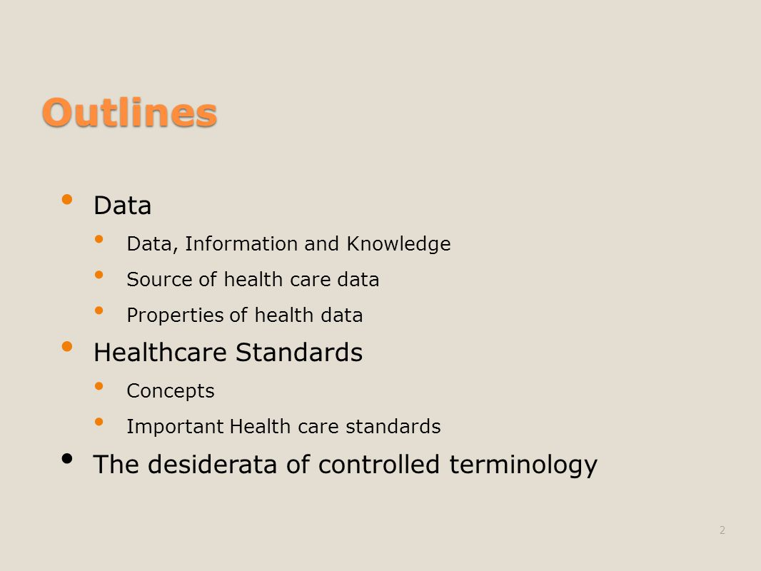 Outlines Data Data, Information and Knowledge Source of health care data Properties of health data Healthcare Standards Concepts Important Health care standards The desiderata of controlled terminology 2
