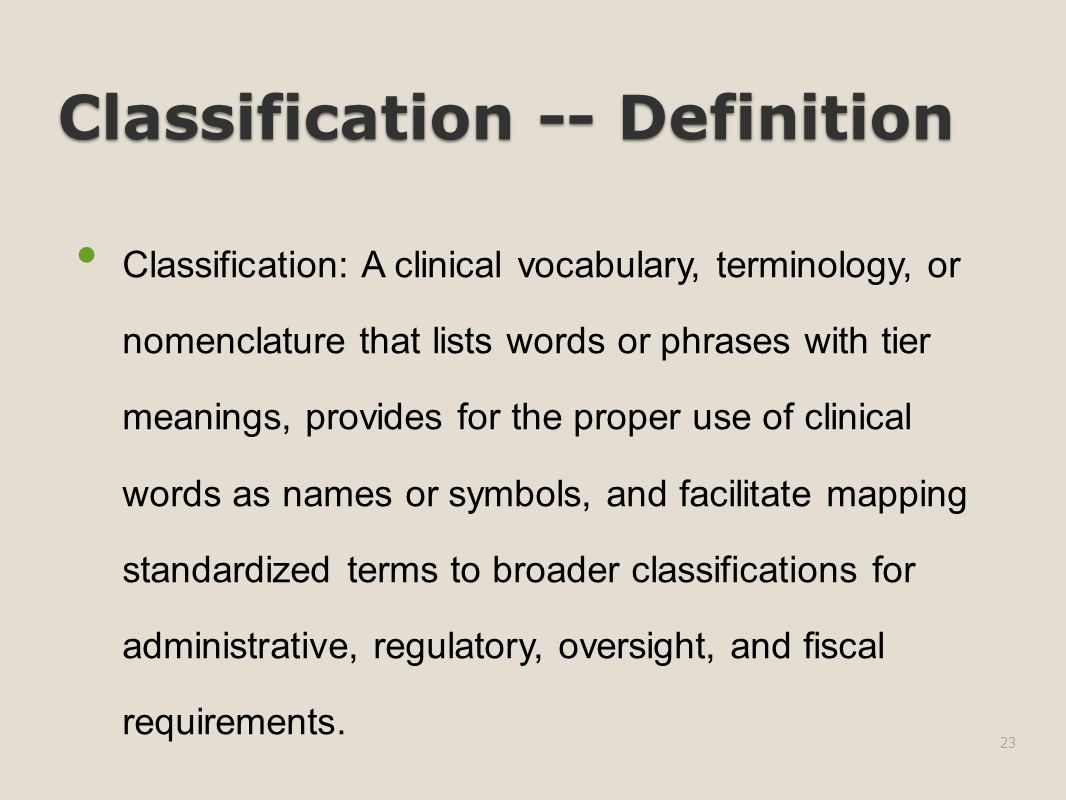 Classification -- Definition Classification: A clinical vocabulary, terminology, or nomenclature that lists words or phrases with tier meanings, provides for the proper use of clinical words as names or symbols, and facilitate mapping standardized terms to broader classifications for administrative, regulatory, oversight, and fiscal requirements.