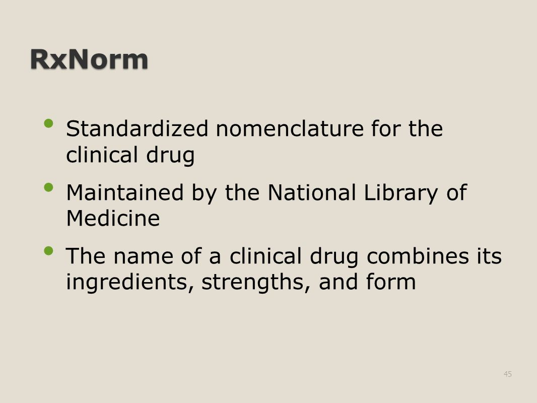RxNorm Standardized nomenclature for the clinical drug Maintained by the National Library of Medicine The name of a clinical drug combines its ingredients, strengths, and form 45