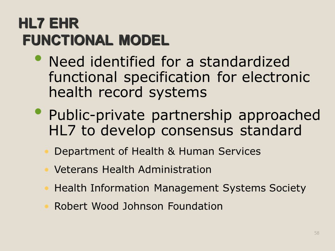 HL7 EHR FUNCTIONAL MODEL Need identified for a standardized functional specification for electronic health record systems Public-private partnership approached HL7 to develop consensus standard Department of Health & Human Services Veterans Health Administration Health Information Management Systems Society Robert Wood Johnson Foundation 58