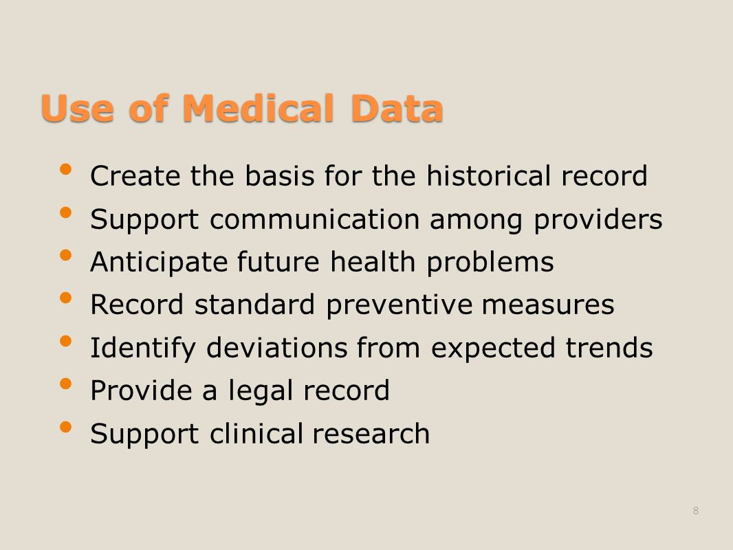 Use of Medical Data Create the basis for the historical record Support communication among providers Anticipate future health problems Record standard preventive measures Identify deviations from expected trends Provide a legal record Support clinical research 8