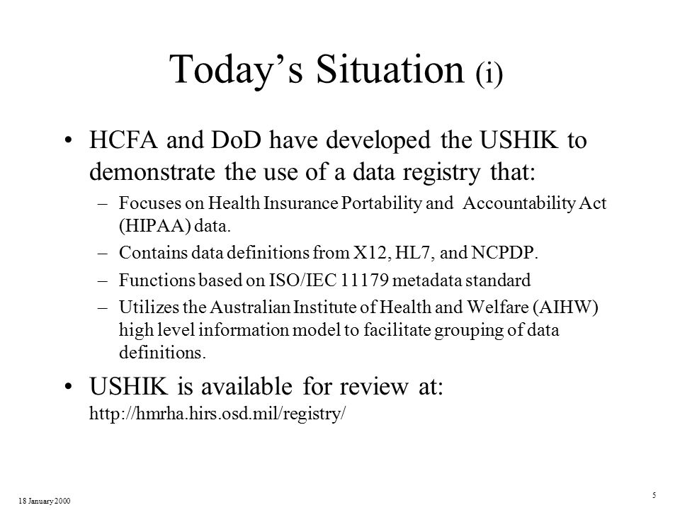18 January 2000 6 Today's Situation (ii) Current HL7 and X12 information refreshed –HL7 to Reference Information Model Version 3.0 release 0.92 –X12 to May 1999 Final Document information DoD and HCFA are populating Agency versions of USHIK for internal use.