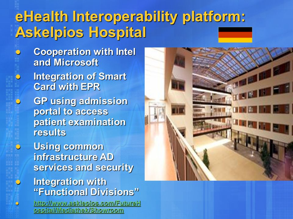 eHealth Interoperability platform: Askelpios Hospital Cooperation with Intel and Microsoft Cooperation with Intel and Microsoft Integration of Smart Card with EPR Integration of Smart Card with EPR GP using admission portal to access patient examination results GP using admission portal to access patient examination results Using common infrastructure AD services and security Using common infrastructure AD services and security Integration with Functional Divisions Integration with Functional Divisions http://www.asklepios.com/FutureH ospital/Mediathek/Showroom http://www.asklepios.com/FutureH ospital/Mediathek/Showroom http://www.asklepios.com/FutureH ospital/Mediathek/Showroom http://www.asklepios.com/FutureH ospital/Mediathek/Showroom