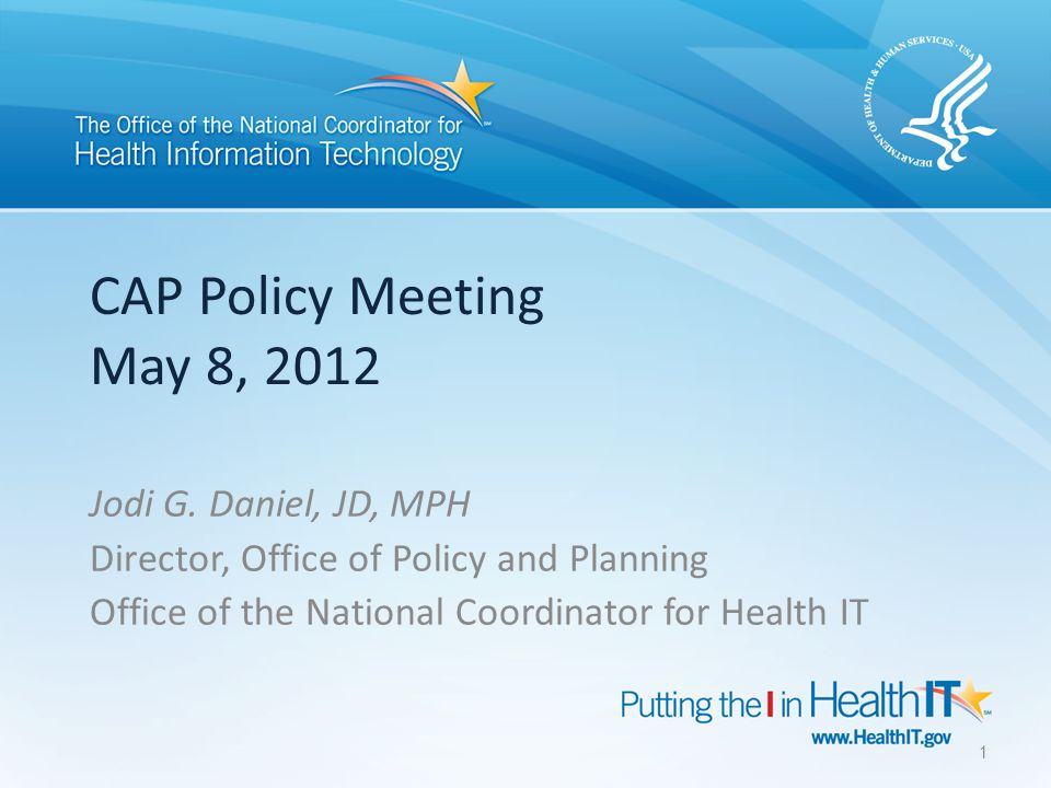 CAP Policy Meeting May 8, 2012 Jodi G. Daniel, JD, MPH Director, Office of Policy and Planning Office of the National Coordinator for Health IT 1