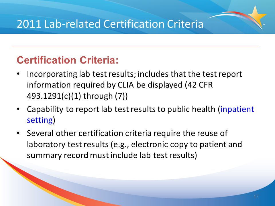 2011 Lab-related Certification Criteria Certification Criteria: Incorporating lab test results; includes that the test report information required by CLIA be displayed (42 CFR 493.1291(c)(1) through (7)) Capability to report lab test results to public health (inpatient setting) Several other certification criteria require the reuse of laboratory test results (e.g., electronic copy to patient and summary record must include lab test results) 17
