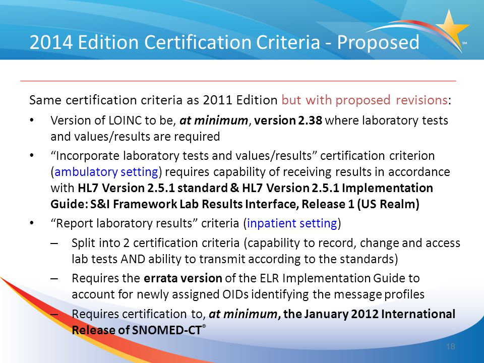 2014 Edition Certification Criteria - Proposed Same certification criteria as 2011 Edition but with proposed revisions: Version of LOINC to be, at minimum, version 2.38 where laboratory tests and values/results are required Incorporate laboratory tests and values/results certification criterion (ambulatory setting) requires capability of receiving results in accordance with HL7 Version 2.5.1 standard & HL7 Version 2.5.1 Implementation Guide: S&I Framework Lab Results Interface, Release 1 (US Realm) Report laboratory results criteria (inpatient setting) – Split into 2 certification criteria (capability to record, change and access lab tests AND ability to transmit according to the standards) – Requires the errata version of the ELR Implementation Guide to account for newly assigned OIDs identifying the message profiles – Requires certification to, at minimum, the January 2012 International Release of SNOMED-CT ® 18