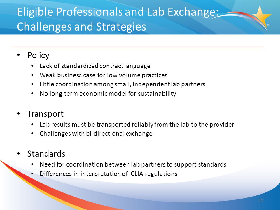 Eligible Professionals and Lab Exchange: Challenges and Strategies Policy Lack of standardized contract language Weak business case for low volume practices Little coordination among small, independent lab partners No long-term economic model for sustainability Transport Lab results must be transported reliably from the lab to the provider Challenges with bi-directional exchange Standards Need for coordination between lab partners to support standards Differences in interpretation of CLIA regulations 21