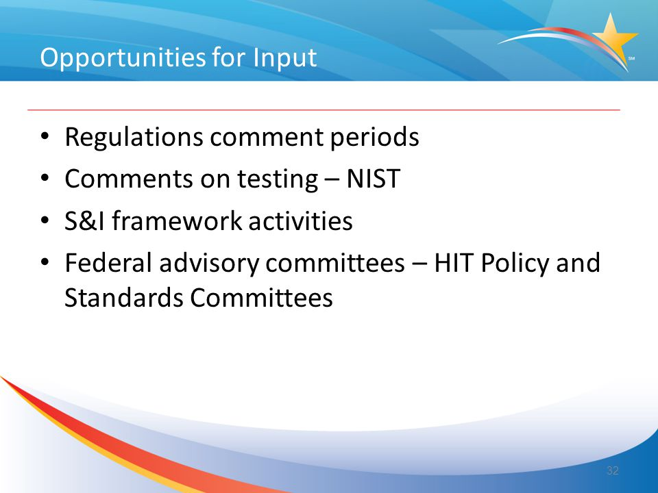 Opportunities for Input Regulations comment periods Comments on testing – NIST S&I framework activities Federal advisory committees – HIT Policy and Standards Committees 32
