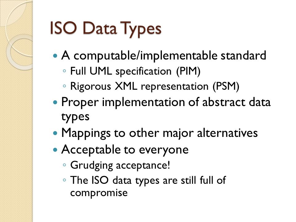 ISO Data Types A computable/implementable standard ◦ Full UML specification (PIM) ◦ Rigorous XML representation (PSM) Proper implementation of abstract data types Mappings to other major alternatives Acceptable to everyone ◦ Grudging acceptance.