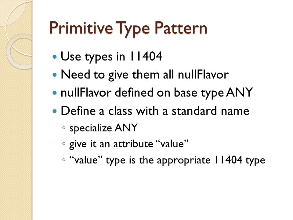 Primitive Type Pattern Use types in 11404 Need to give them all nullFlavor nullFlavor defined on base type ANY Define a class with a standard name ◦ specialize ANY ◦ give it an attribute value ◦ value type is the appropriate 11404 type