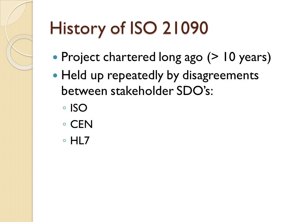 History of ISO 21090 Project chartered long ago (> 10 years) Held up repeatedly by disagreements between stakeholder SDO's: ◦ ISO ◦ CEN ◦ HL7