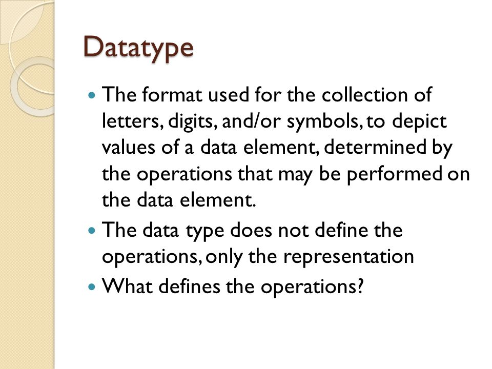 Datatype The format used for the collection of letters, digits, and/or symbols, to depict values of a data element, determined by the operations that may be performed on the data element.