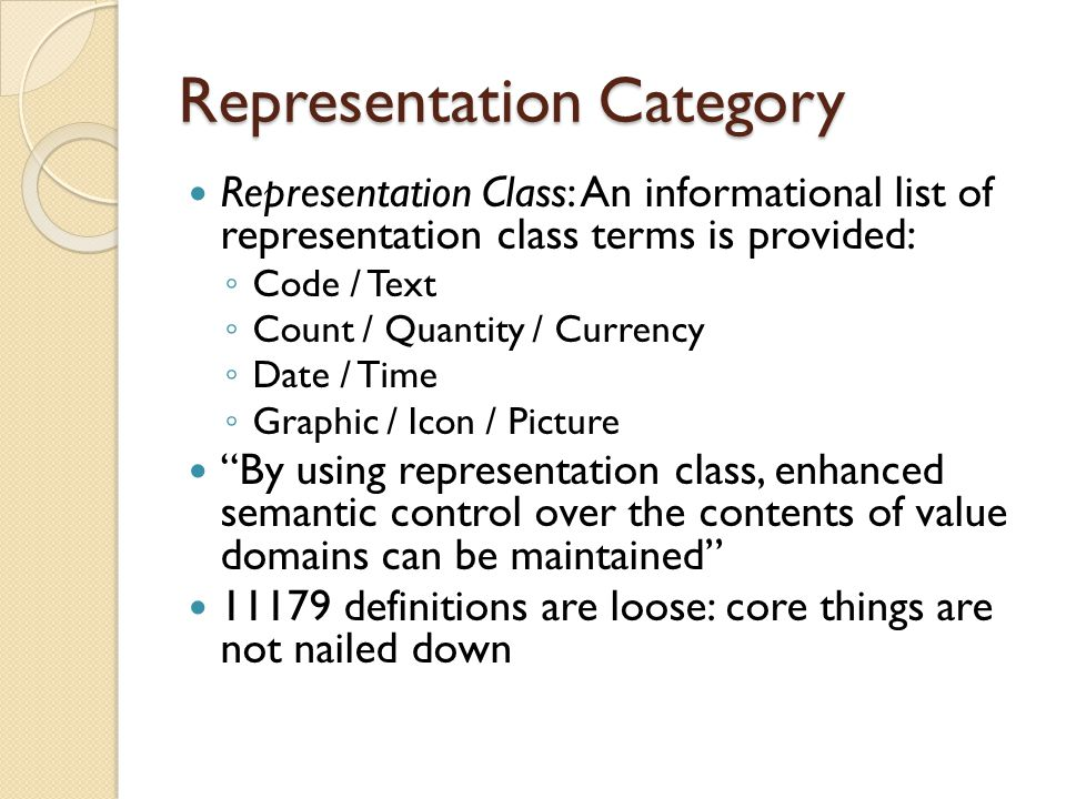 Representation Category Representation Class: An informational list of representation class terms is provided: ◦ Code / Text ◦ Count / Quantity / Currency ◦ Date / Time ◦ Graphic / Icon / Picture By using representation class, enhanced semantic control over the contents of value domains can be maintained 11179 definitions are loose: core things are not nailed down