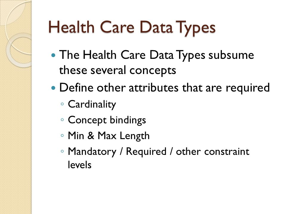 Health Care Data Types The Health Care Data Types subsume these several concepts Define other attributes that are required ◦ Cardinality ◦ Concept bindings ◦ Min & Max Length ◦ Mandatory / Required / other constraint levels
