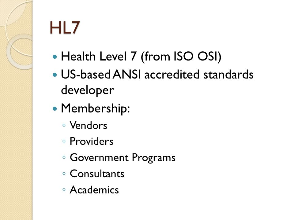 HL7 Health Level 7 (from ISO OSI) US-based ANSI accredited standards developer Membership: ◦ Vendors ◦ Providers ◦ Government Programs ◦ Consultants ◦ Academics