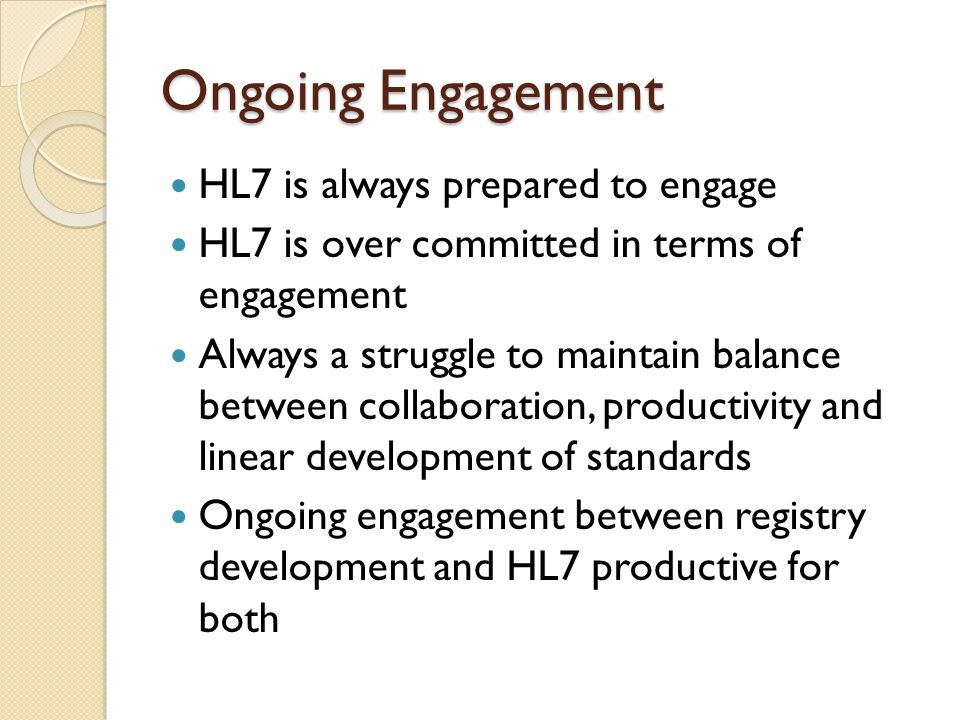 Ongoing Engagement HL7 is always prepared to engage HL7 is over committed in terms of engagement Always a struggle to maintain balance between collaboration, productivity and linear development of standards Ongoing engagement between registry development and HL7 productive for both
