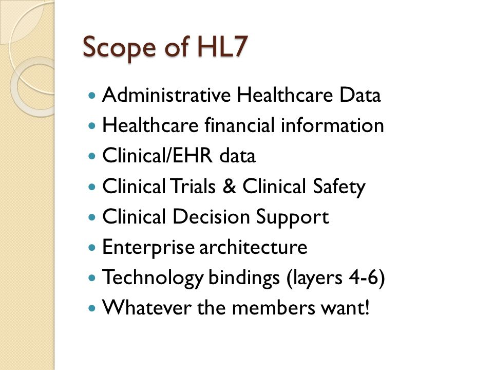 Scope of HL7 Administrative Healthcare Data Healthcare financial information Clinical/EHR data Clinical Trials & Clinical Safety Clinical Decision Support Enterprise architecture Technology bindings (layers 4-6) Whatever the members want!