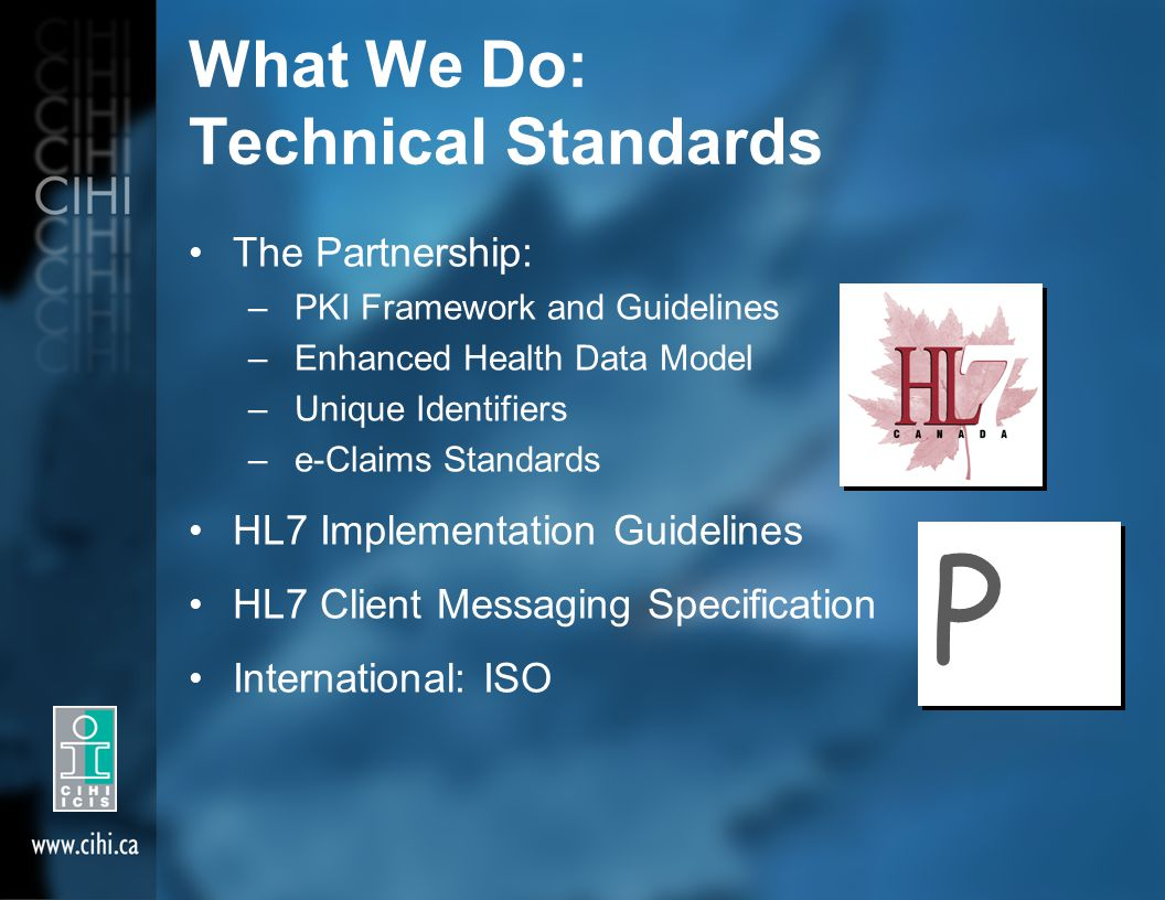What We Do: Technical Standards The Partnership: – PKI Framework and Guidelines – Enhanced Health Data Model – Unique Identifiers – e-Claims Standards HL7 Implementation Guidelines HL7 Client Messaging Specification International: ISO P P