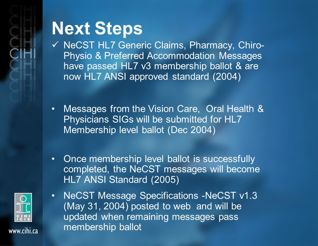 Next Steps NeCST HL7 Generic Claims, Pharmacy, Chiro- Physio & Preferred Accommodation Messages have passed HL7 v3 membership ballot & are now HL7 ANS