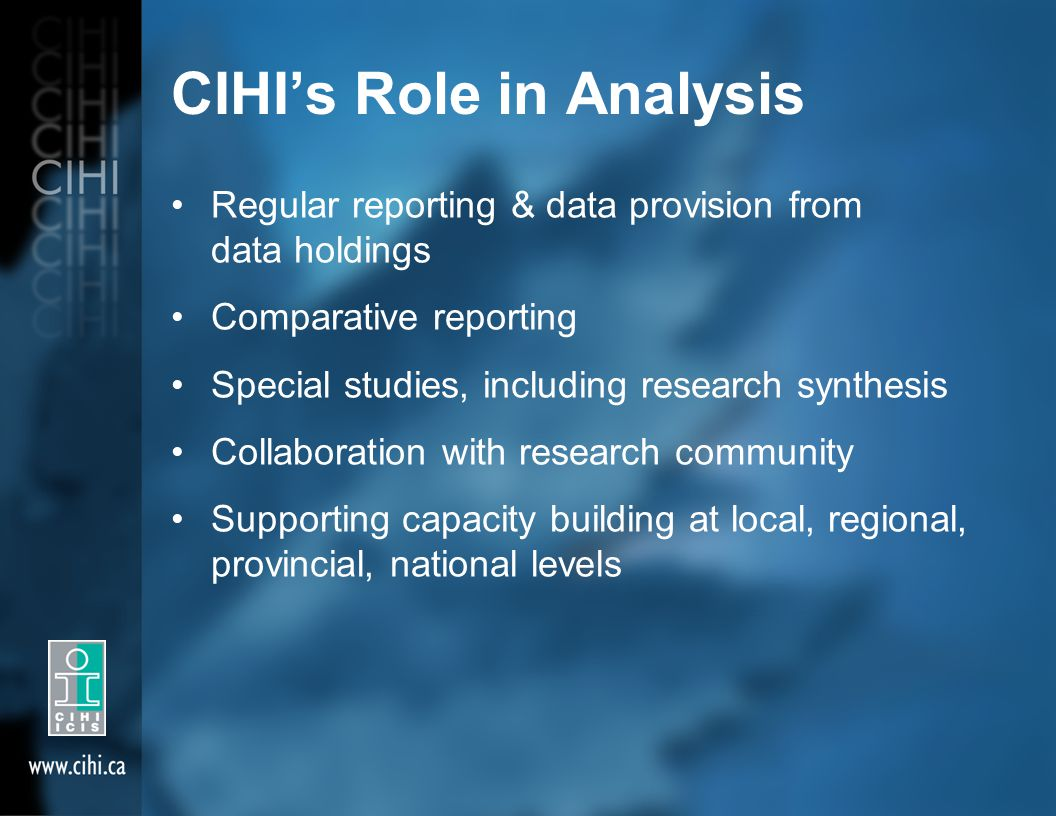 CIHI's Role in Analysis Regular reporting & data provision from data holdings Comparative reporting Special studies, including research synthesis Collaboration with research community Supporting capacity building at local, regional, provincial, national levels