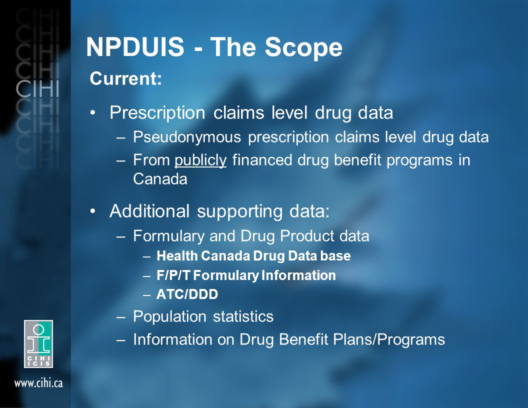 NPDUIS - The Scope Current: Prescription claims level drug data –Pseudonymous prescription claims level drug data –From publicly financed drug benefit programs in Canada Additional supporting data: –Formulary and Drug Product data –Health Canada Drug Data base –F/P/T Formulary Information –ATC/DDD –Population statistics –Information on Drug Benefit Plans/Programs