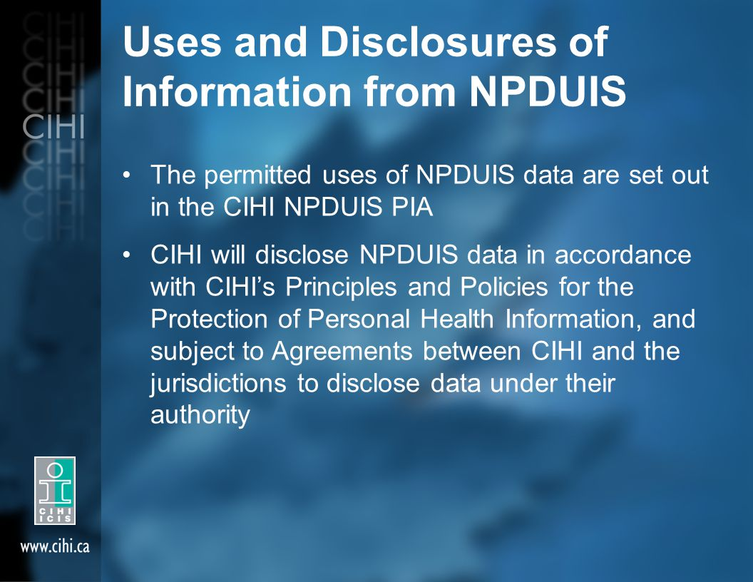 Uses and Disclosures of Information from NPDUIS The permitted uses of NPDUIS data are set out in the CIHI NPDUIS PIA CIHI will disclose NPDUIS data in accordance with CIHI's Principles and Policies for the Protection of Personal Health Information, and subject to Agreements between CIHI and the jurisdictions to disclose data under their authority