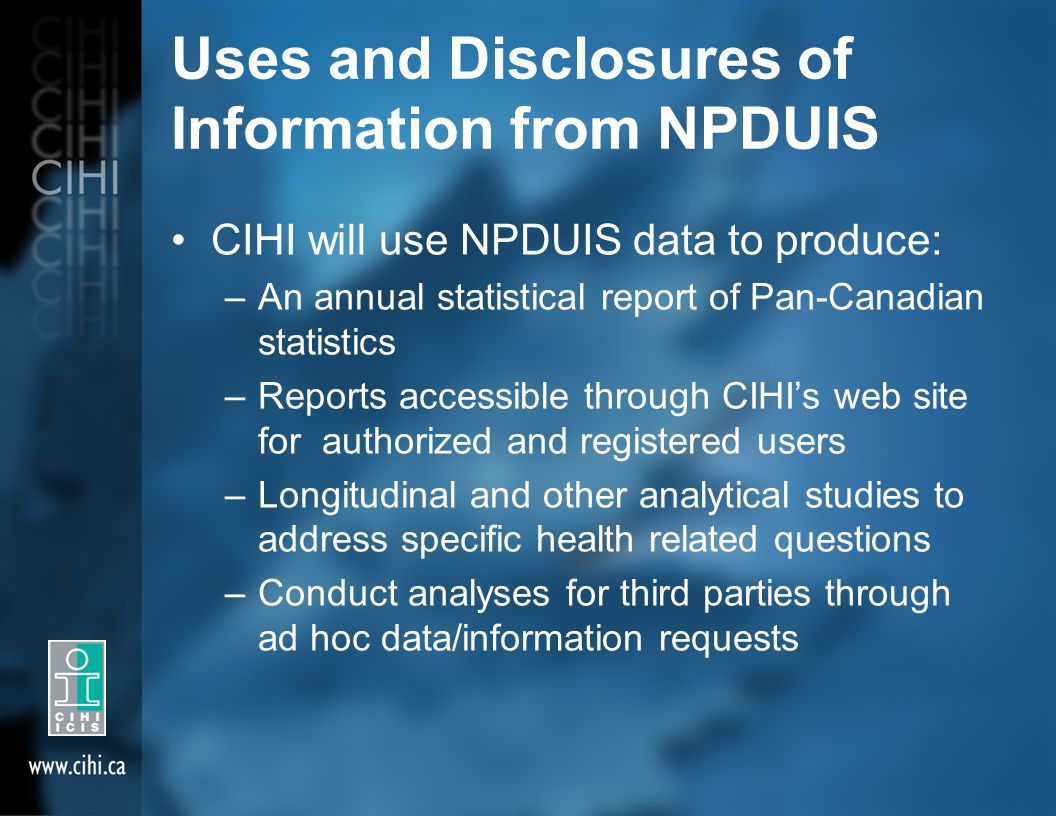 Uses and Disclosures of Information from NPDUIS CIHI will use NPDUIS data to produce: –An annual statistical report of Pan-Canadian statistics –Report
