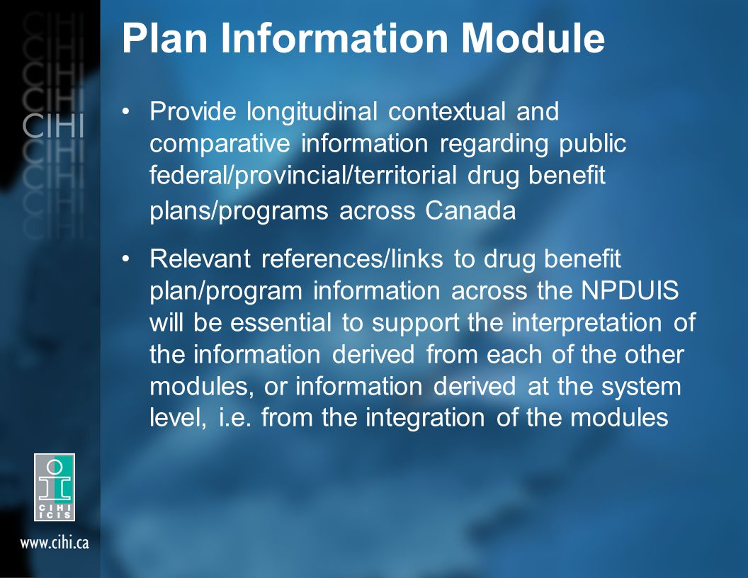 Plan Information Module Provide longitudinal contextual and comparative information regarding public federal/provincial/territorial drug benefit plans/programs across Canada Relevant references/links to drug benefit plan/program information across the NPDUIS will be essential to support the interpretation of the information derived from each of the other modules, or information derived at the system level, i.e.