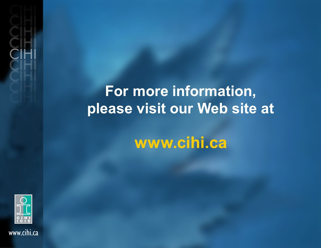 For more information, please visit our Web site at www.cihi.ca
