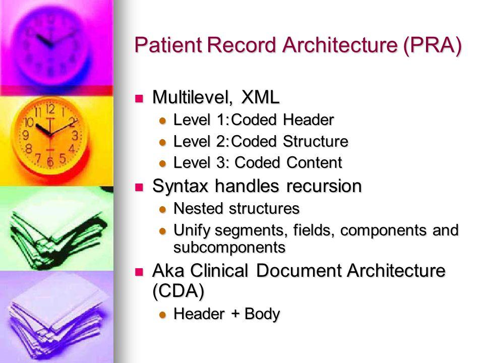 Patient Record Architecture (PRA) Multilevel, XML Multilevel, XML Level 1:Coded Header Level 1:Coded Header Level 2:Coded Structure Level 2:Coded Structure Level 3: Coded Content Level 3: Coded Content Syntax handles recursion Syntax handles recursion Nested structures Nested structures Unify segments, fields, components and subcomponents Unify segments, fields, components and subcomponents Aka Clinical Document Architecture (CDA) Aka Clinical Document Architecture (CDA) Header + Body Header + Body